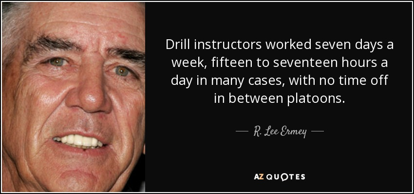 Drill instructors worked seven days a week, fifteen to seventeen hours a day in many cases, with no time off in between platoons. - R. Lee Ermey