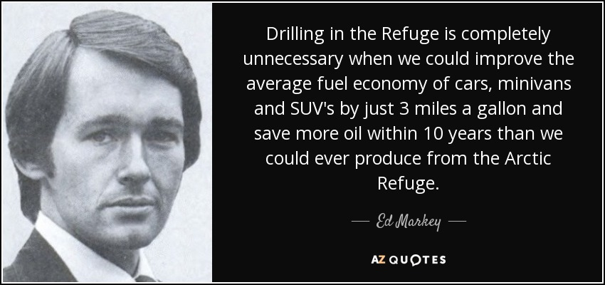 Drilling in the Refuge is completely unnecessary when we could improve the average fuel economy of cars, minivans and SUV's by just 3 miles a gallon and save more oil within 10 years than we could ever produce from the Arctic Refuge. - Ed Markey