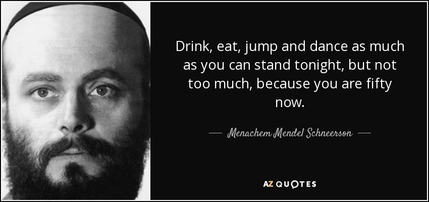 Drink, eat, jump and dance as much as you can stand tonight, but not too much, because you are fifty now. - Menachem Mendel Schneerson