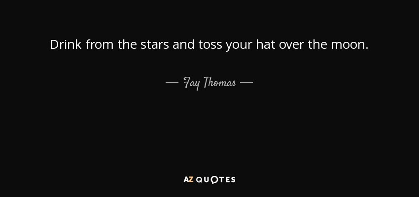 Drink from the stars and toss your hat over the moon. - Fay Thomas