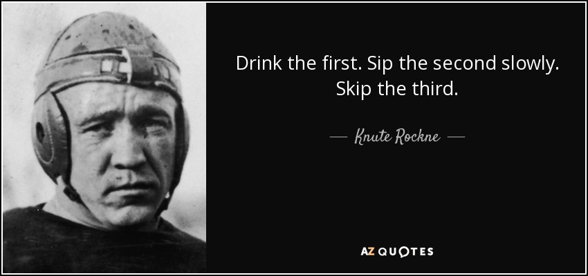 Drink the first. Sip the second slowly. Skip the third. - Knute Rockne
