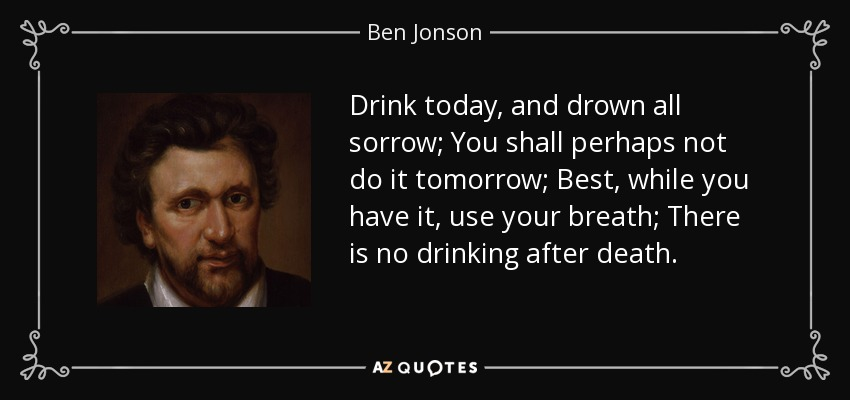 Drink today, and drown all sorrow; You shall perhaps not do it tomorrow; Best, while you have it, use your breath; There is no drinking after death. - Ben Jonson