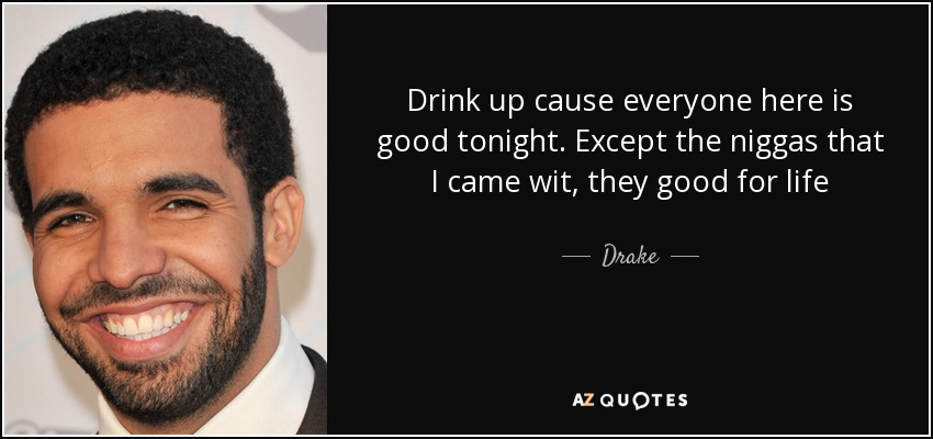 Drink up cause everyone here is good tonight. Except the niggas that I came wit, they good for life - Drake