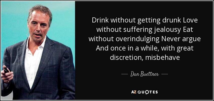 Drink without getting drunk Love without suffering jealousy Eat without overindulging Never argue And once in a while, with great discretion, misbehave - Dan Buettner