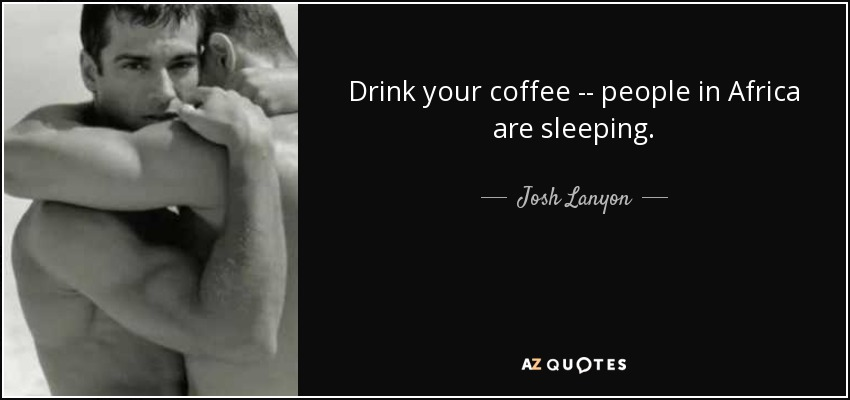 Drink your coffee -- people in Africa are sleeping. - Josh Lanyon