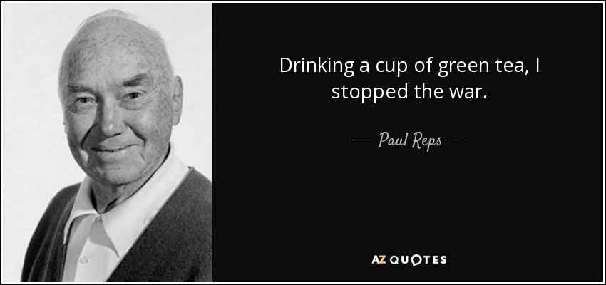 Drinking a cup of green tea, I stopped the war. - Paul Reps