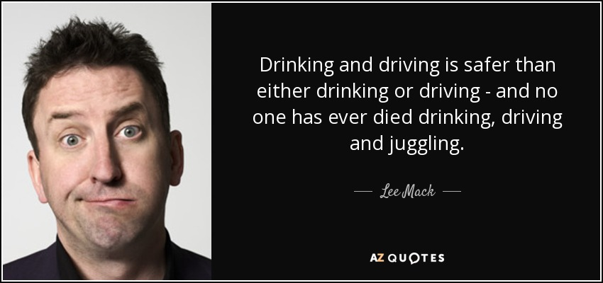 Drinking and driving is safer than either drinking or driving - and no one has ever died drinking, driving and juggling. - Lee Mack
