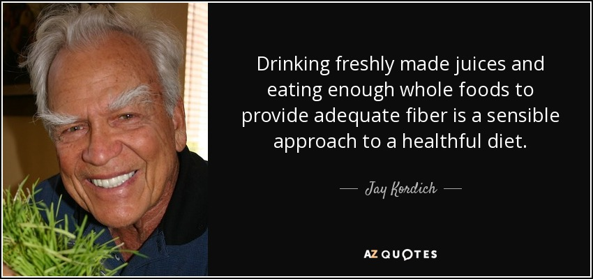 Drinking freshly made juices and eating enough whole foods to provide adequate fiber is a sensible approach to a healthful diet. - Jay Kordich