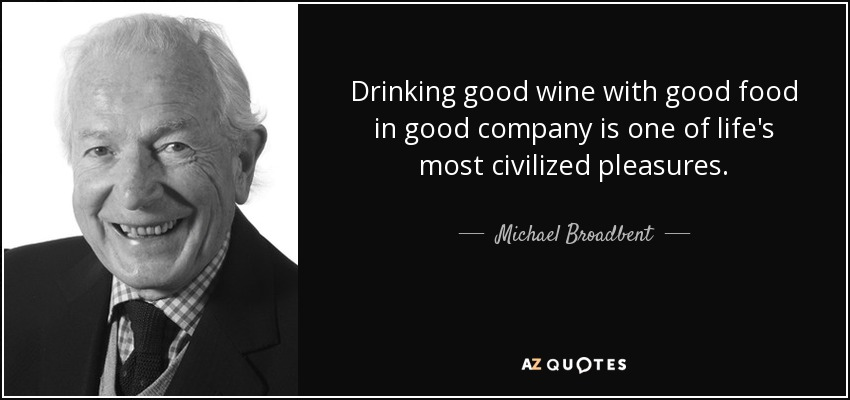Drinking good wine with good food in good company is one of life's most civilized pleasures. - Michael Broadbent