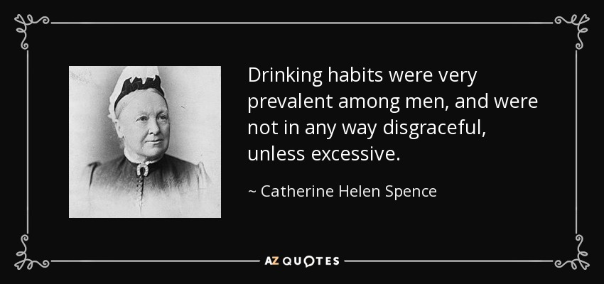 Drinking habits were very prevalent among men, and were not in any way disgraceful, unless excessive. - Catherine Helen Spence