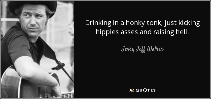 Drinking in a honky tonk, just kicking hippies asses and raising hell. - Jerry Jeff Walker