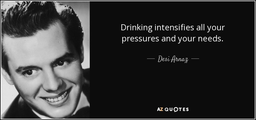 Drinking intensifies all your pressures and your needs. - Desi Arnaz