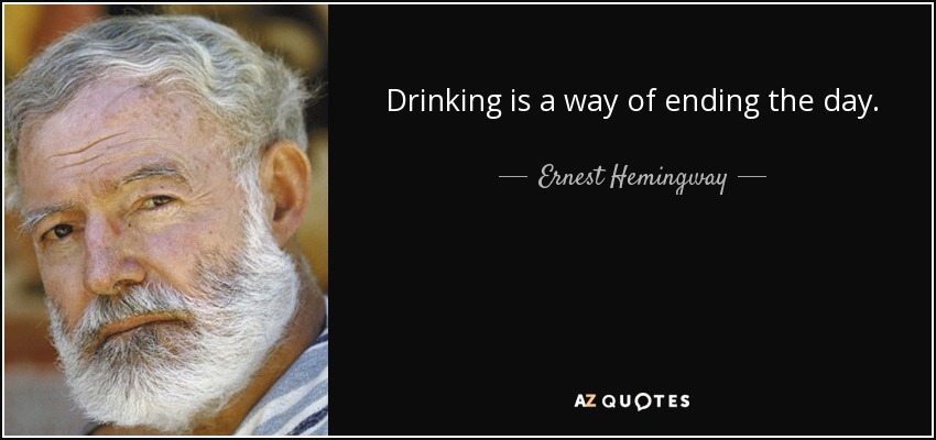 Drinking is a way of ending the day. - Ernest Hemingway