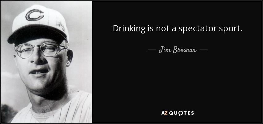 Drinking is not a spectator sport. - Jim Brosnan