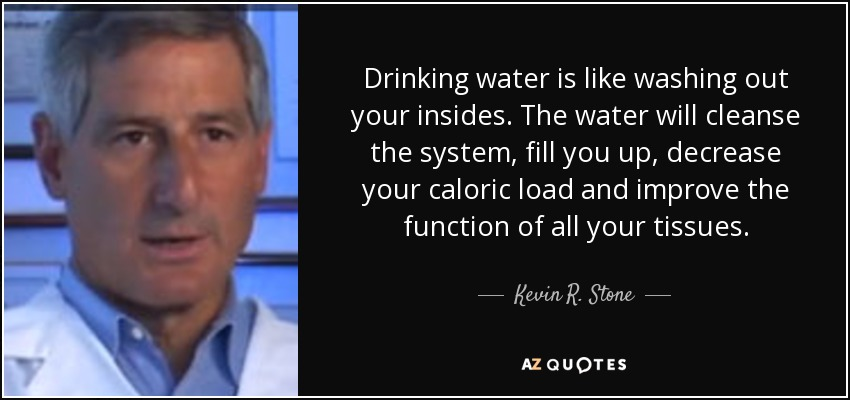 Drinking water is like washing out your insides. The water will cleanse the system, fill you up, decrease your caloric load and improve the function of all your tissues. - Kevin R. Stone