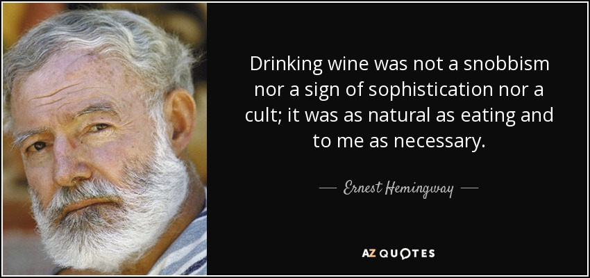 Drinking wine was not a snobbism nor a sign of sophistication nor a cult; it was as natural as eating and to me as necessary. - Ernest Hemingway