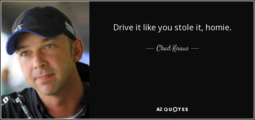 Drive it like you stole it, homie. - Chad Knaus
