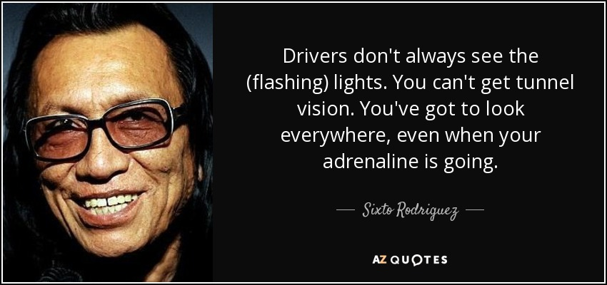 Drivers don't always see the (flashing) lights. You can't get tunnel vision. You've got to look everywhere, even when your adrenaline is going. - Sixto Rodriguez