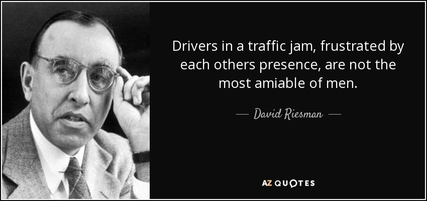 Drivers in a traffic jam, frustrated by each others presence, are not the most amiable of men. - David Riesman