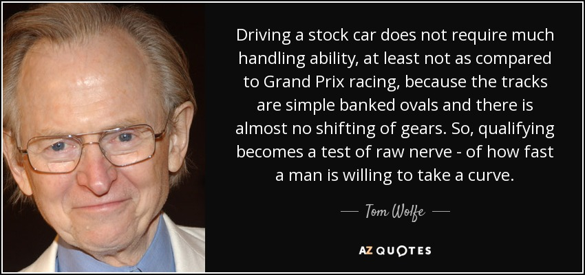 Driving a stock car does not require much handling ability, at least not as compared to Grand Prix racing, because the tracks are simple banked ovals and there is almost no shifting of gears. So, qualifying becomes a test of raw nerve - of how fast a man is willing to take a curve. - Tom Wolfe