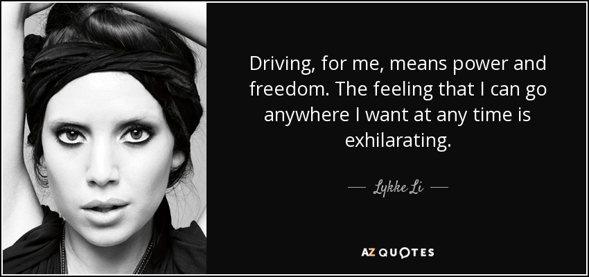 Driving, for me, means power and freedom. The feeling that I can go anywhere I want at any time is exhilarating. - Lykke Li