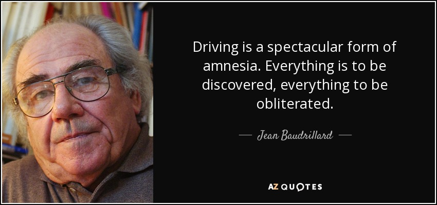 Driving is a spectacular form of amnesia. Everything is to be discovered, everything to be obliterated. - Jean Baudrillard