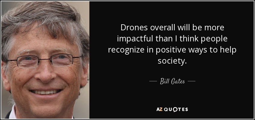Drones overall will be more impactful than I think people recognize in positive ways to help society. - Bill Gates
