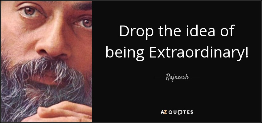 Rajneesh Quote Drop The Idea Of Being Extraordinary Its Keeping