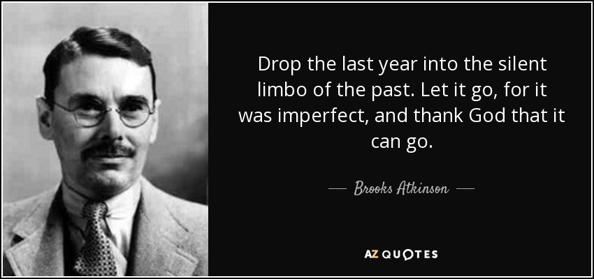 Drop the last year into the silent limbo of the past. Let it go, for it was imperfect, and thank God that it can go. - Brooks Atkinson