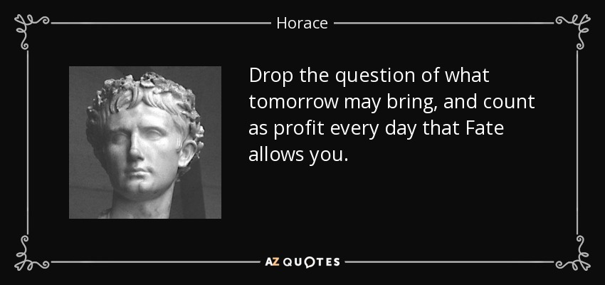 Drop the question of what tomorrow may bring, and count as profit every day that Fate allows you. - Horace