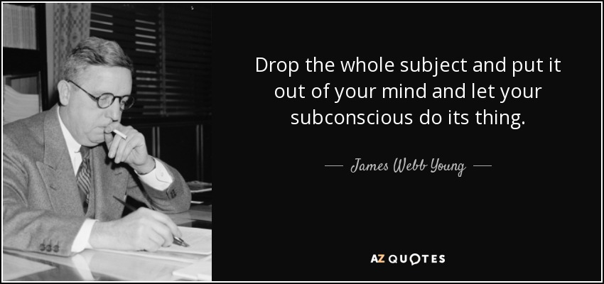 Drop the whole subject and put it out of your mind and let your subconscious do its thing. - James Webb Young