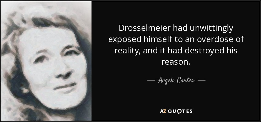 Drosselmeier had unwittingly exposed himself to an overdose of reality, and it had destroyed his reason. - Angela Carter