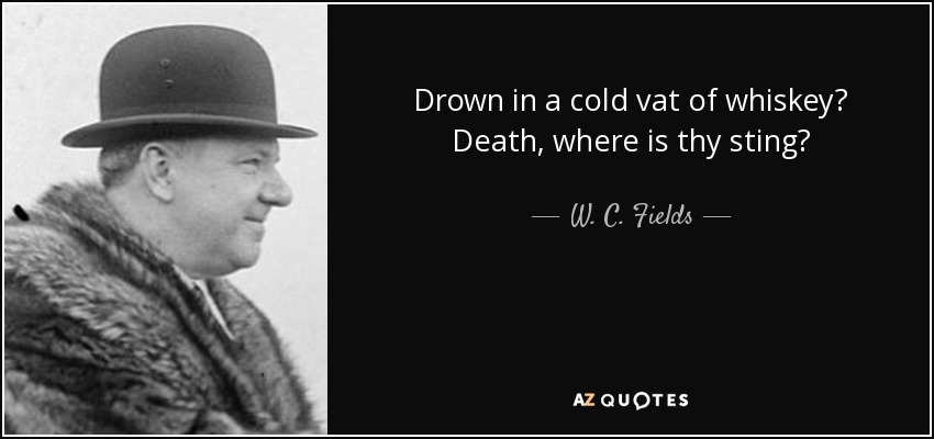 Drown in a cold vat of whiskey? Death, where is thy sting? - W. C. Fields