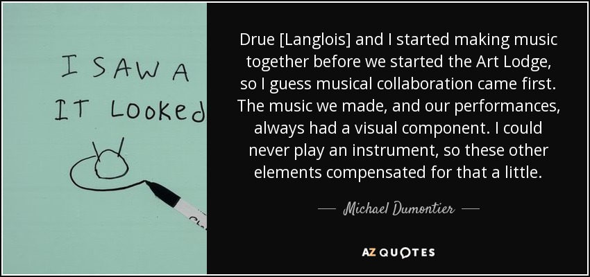 Drue [Langlois] and I started making music together before we started the Art Lodge, so I guess musical collaboration came first. The music we made, and our performances, always had a visual component. I could never play an instrument, so these other elements compensated for that a little. - Michael Dumontier
