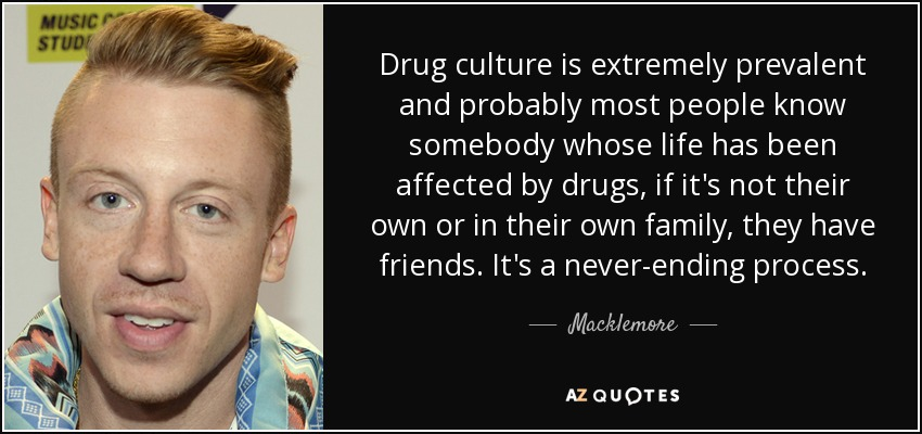 Drug culture is extremely prevalent and probably most people know somebody whose life has been affected by drugs, if it's not their own or in their own family, they have friends. It's a never-ending process. - Macklemore
