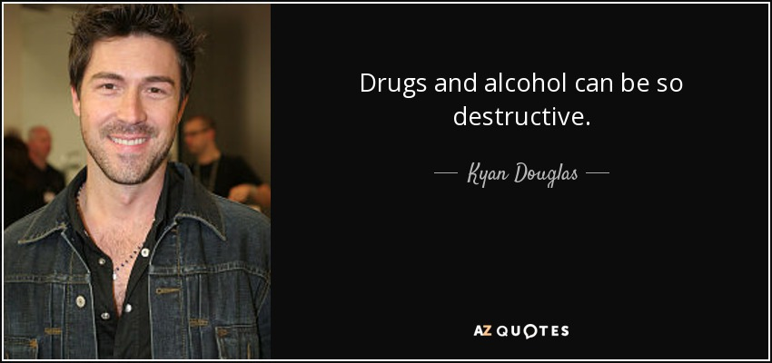 Drugs and alcohol can be so destructive. - Kyan Douglas