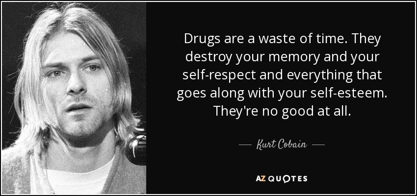 Drugs are a waste of time. They destroy your memory and your self-respect and everything that goes along with your self-esteem. They're no good at all. - Kurt Cobain
