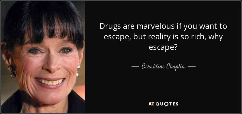 Drugs are marvelous if you want to escape, but reality is so rich, why escape? - Geraldine Chaplin
