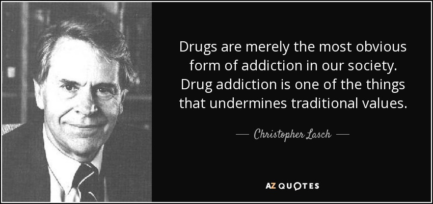 Drugs are merely the most obvious form of addiction in our society. Drug addiction is one of the things that undermines traditional values. - Christopher Lasch