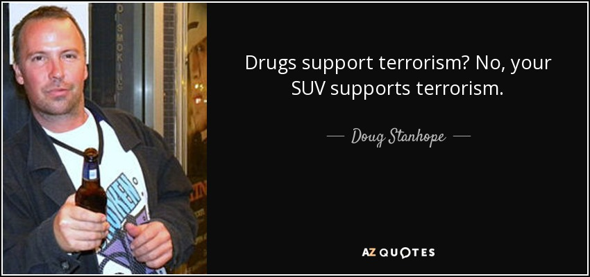Doug Stanhope Quote Drugs Support Terrorism No Your Suv