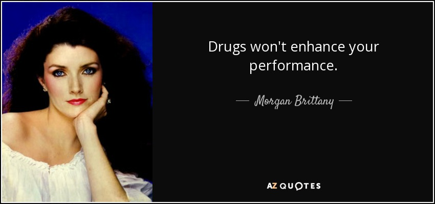 Drugs won't enhance your performance. - Morgan Brittany