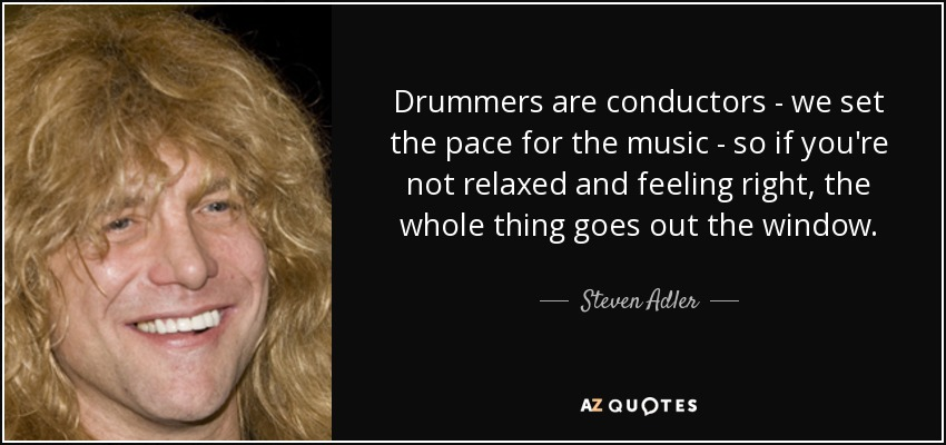 Drummers are conductors - we set the pace for the music - so if you're not relaxed and feeling right, the whole thing goes out the window. - Steven Adler
