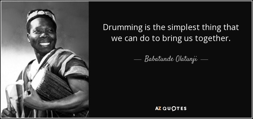 Drumming is the simplest thing that we can do to bring us together. - Babatunde Olatunji
