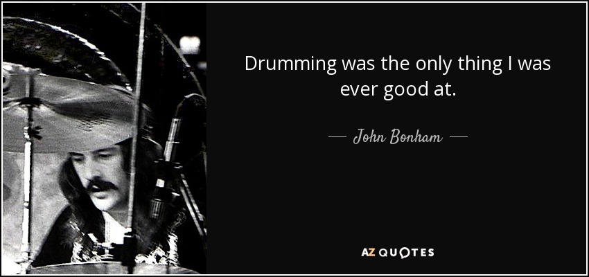 Drumming was the only thing I was ever good at. - John Bonham
