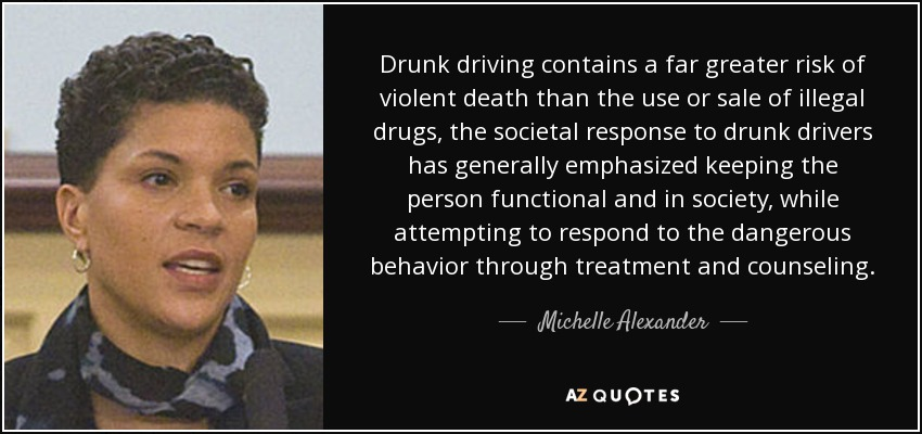 Drunk driving contains a far greater risk of violent death than the use or sale of illegal drugs, the societal response to drunk drivers has generally emphasized keeping the person functional and in society, while attempting to respond to the dangerous behavior through treatment and counseling. - Michelle Alexander