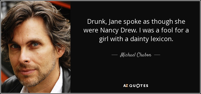Drunk, Jane spoke as though she were Nancy Drew. I was a fool for a girl with a dainty lexicon. - Michael Chabon