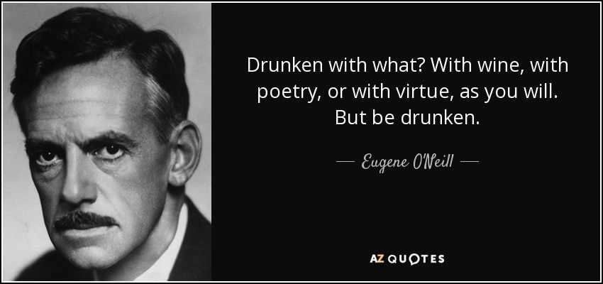 Drunken with what? With wine, with poetry, or with virtue, as you will. But be drunken. - Eugene O'Neill