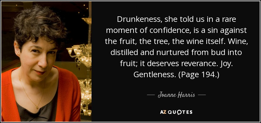 Drunkeness, she told us in a rare moment of confidence, is a sin against the fruit, the tree, the wine itself. Wine, distilled and nurtured from bud into fruit; it deserves reverance. Joy. Gentleness. (Page 194.) - Joanne Harris