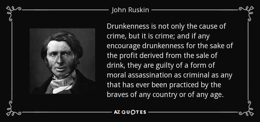 Drunkenness is not only the cause of crime, but it is crime; and if any encourage drunkenness for the sake of the profit derived from the sale of drink, they are guilty of a form of moral assassination as criminal as any that has ever been practiced by the braves of any country or of any age. - John Ruskin