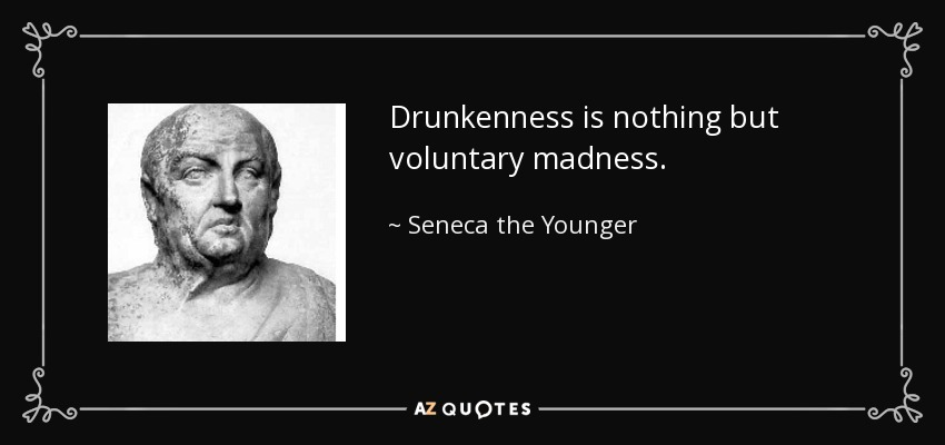 Drunkenness is nothing but voluntary madness. - Seneca the Younger